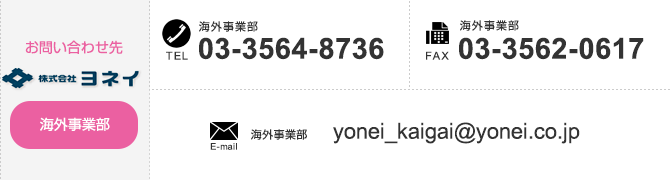 【Contact us Overseas Operations Department】 TEL:+81-3-3564-8736 FAX:+81-3-3562-0617 E-mail:yonei_kaigai@yonei.co.jp