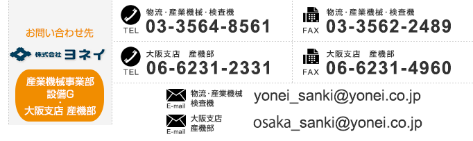 【Contact us Industrial Machinery Department】 TEL:+81-3-3564-8753 FAX:+81-3-3562-2489 E-mail:yonei_sanki@yonei.co.jp